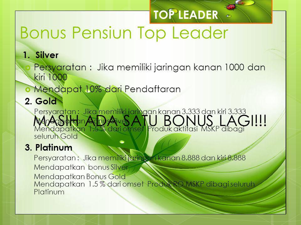 Bonus Pensiun Top Leader 1. Silver  Persyaratan : Jika memiliki jaringan kanan 1000 dan kiri 1000  Mendapat 10% dari Pendaftaran 2. Gold Persyaratan