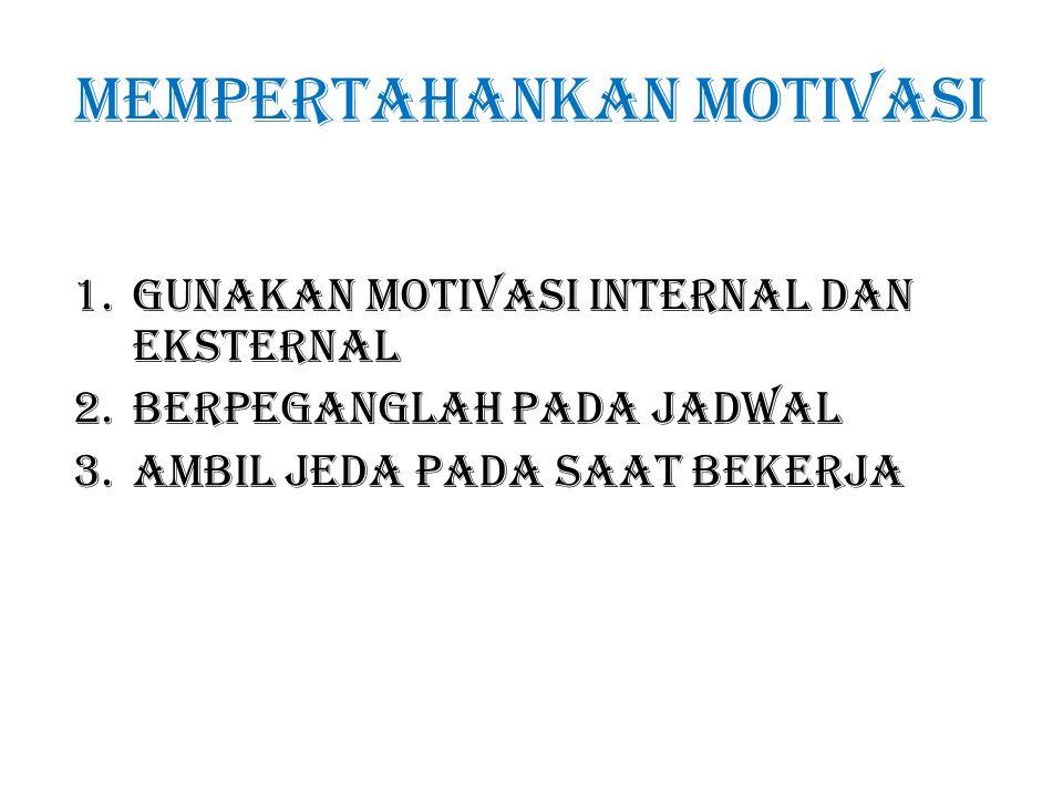 Mempertahankan motivasi 1.Gunakan motivasi internal dan eksternal 2.Berpeganglah pada jadwal 3.Ambil jeda pada saat bekerja