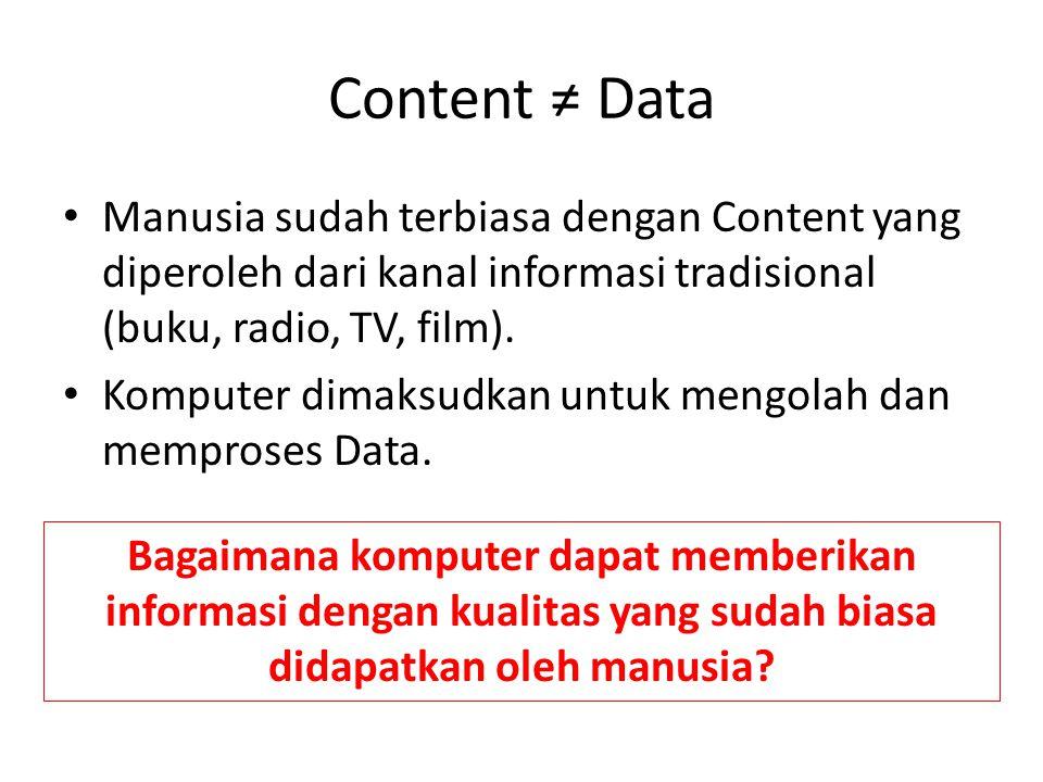 Content ≠ Data Manusia sudah terbiasa dengan Content yang diperoleh dari kanal informasi tradisional (buku, radio, TV, film). Komputer dimaksudkan unt