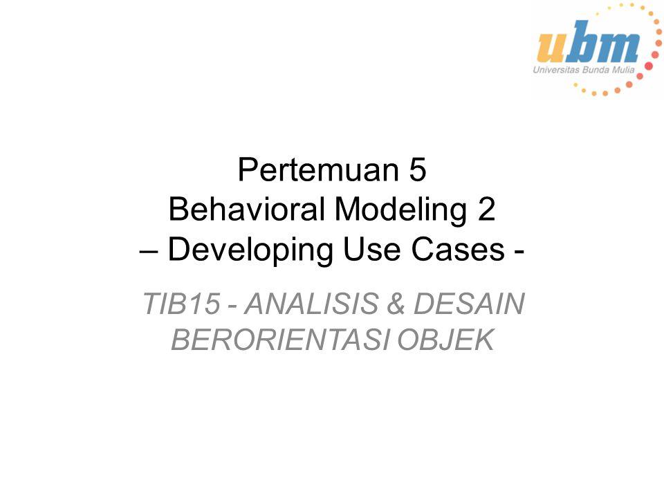 Pertemuan 5 Behavioral Modeling 2 – Developing Use Cases - TIB15 - ANALISIS & DESAIN BERORIENTASI OBJEK