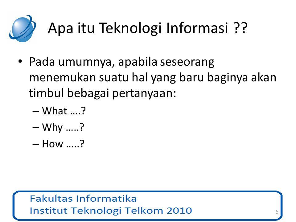 Apa itu Teknologi Informasi ?? Pada umumnya, apabila seseorang menemukan suatu hal yang baru baginya akan timbul bebagai pertanyaan: – What ….? – Why