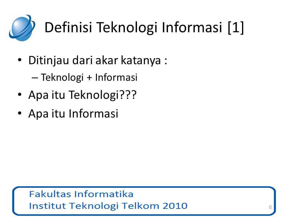Fungsionalitas Teknologi Informasi [3] NoFungsionalitasTeknologi / Device 1CaptureKeyboard, bar code scaner, document scanner, optical character recognition, sound recorder, video camera, voice recognition software 2TransmitBroadcast radio, broadcast television via regional transmitter, cable TV, satellite broadcast, telephone network, data transmission network for moving business data, fiber optic cable,fax machine, electronic mail, voice mail, Internet 3StorePaper, computer tape, floppy disk, hard disk, optical disk, flash memory, CD- ROM 4RetrievePaper, computer tape, floppy disk, hard disk, optical disk, flash memory, CD- ROM 5ManipulateComputer (plus software) 6DisplayLaser printer, computer screen 17