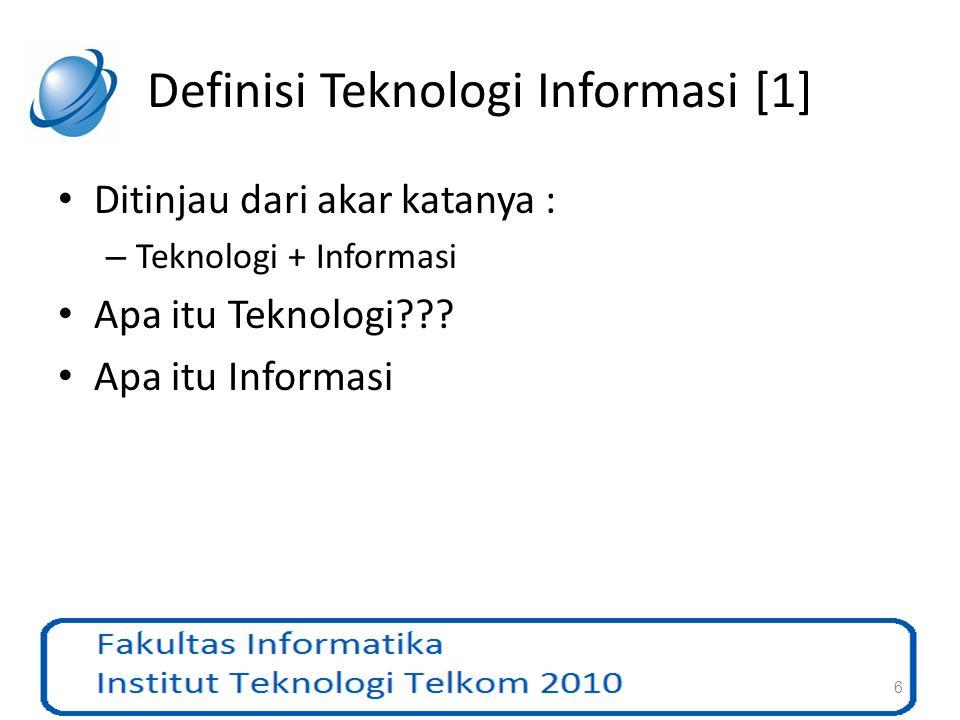 Definisi Teknologi Informasi [1] Ditinjau dari akar katanya : – Teknologi + Informasi Apa itu Teknologi??? Apa itu Informasi 6