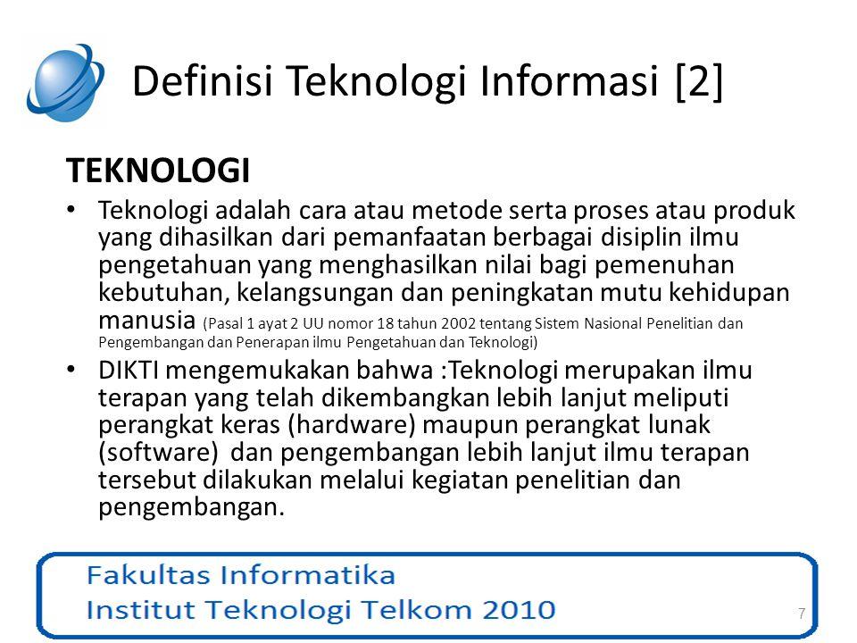 Definisi Teknologi Informasi [2] TEKNOLOGI Teknologi adalah cara atau metode serta proses atau produk yang dihasilkan dari pemanfaatan berbagai disipl