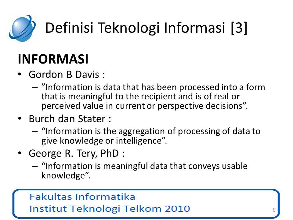 Definisi Teknologi Informasi [4] Dari definisi Informasi dapat dikatakan bahwa: – Informasi merupakan hasil dari data yang telah mengalami proses tertentu (pengolahan data) atau dengan kata lain dapat kita sebutkan bahwa kita dapat mengambil atau mengekstrak Informasi dari data yang ada.