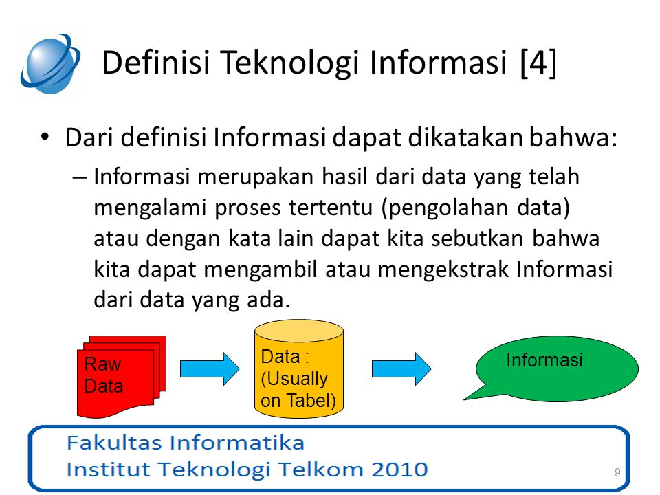 Definisi Teknologi Informasi [5] Setelah kita mengetahui definisi/pengertian dari Teknologi dan Informasi maka dapat kita generalisasi bahwa: – Teknologi Informasi adalah teknologi (pemanfaatan) yang berhubungan dengan masalah informasi ditinjau dari segala aspek mulai dari pengumpulan data, penyimpanan data, pengolahan data menjadi informasi, sampai dengan proses penyampaian informasi kepada orang yang membutuhkan.