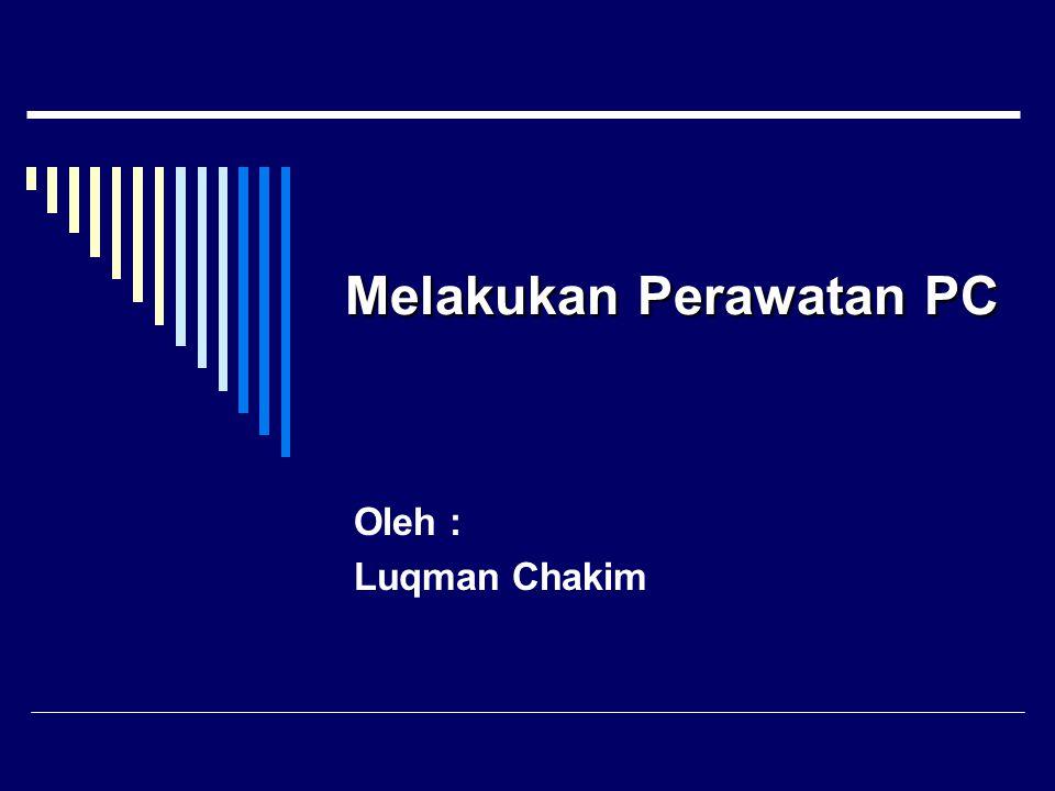 MelakukanPerawatanPC Melakukan Perawatan PC Oleh : Luqman Chakim
