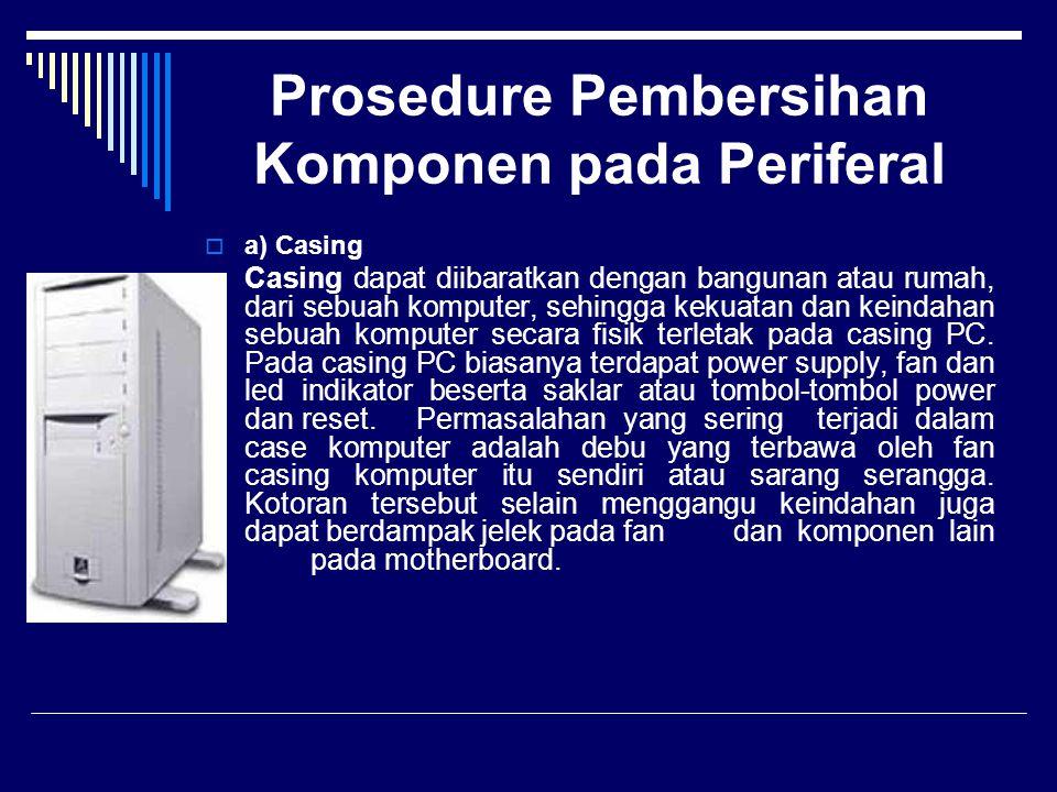 Prosedure Pembersihan Komponen pada Periferal  a) Casing Casing dapat diibaratkan dengan bangunan atau rumah, dari sebuah komputer, sehingga kekuatan