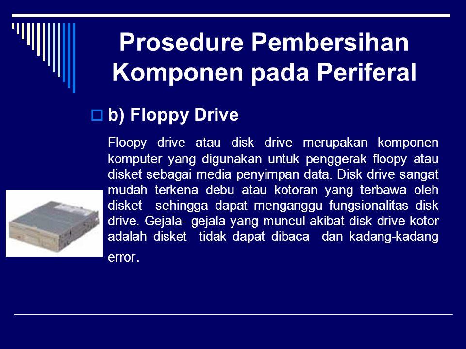 Prosedure Pembersihan Komponen pada Periferal  b) Floppy Drive Floopy drive atau disk drive merupakan komponen komputer yang digunakan untuk penggera