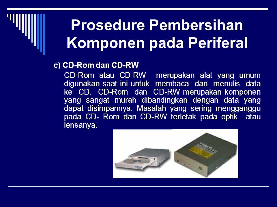 Prosedure Pembersihan Komponen pada Periferal c) CD-Rom dan CD-RW CD-Rom atau CD-RW merupakan alat yang umum digunakan saat ini untuk membaca dan menu