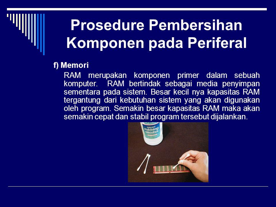 Prosedure Pembersihan Komponen pada Periferal f) Memori RAM merupakan komponen primer dalam sebuah komputer. RAM bertindak sebagai media penyimpan sem