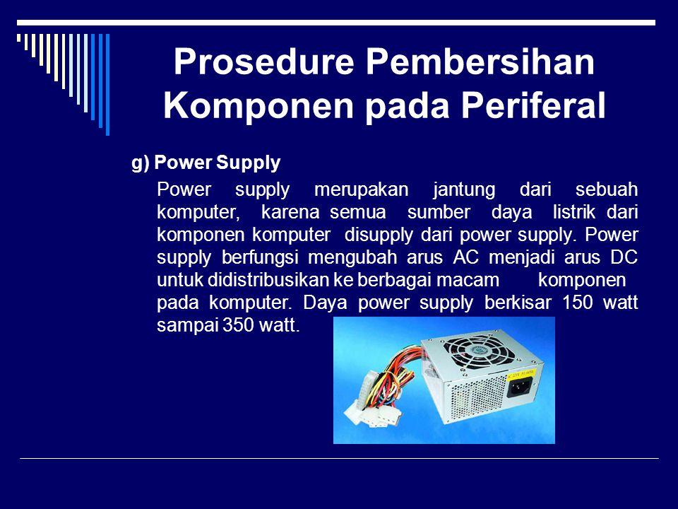 Prosedure Pembersihan Komponen pada Periferal g) Power Supply Power supply merupakan jantung dari sebuah komputer, karena semua sumber daya listrik da