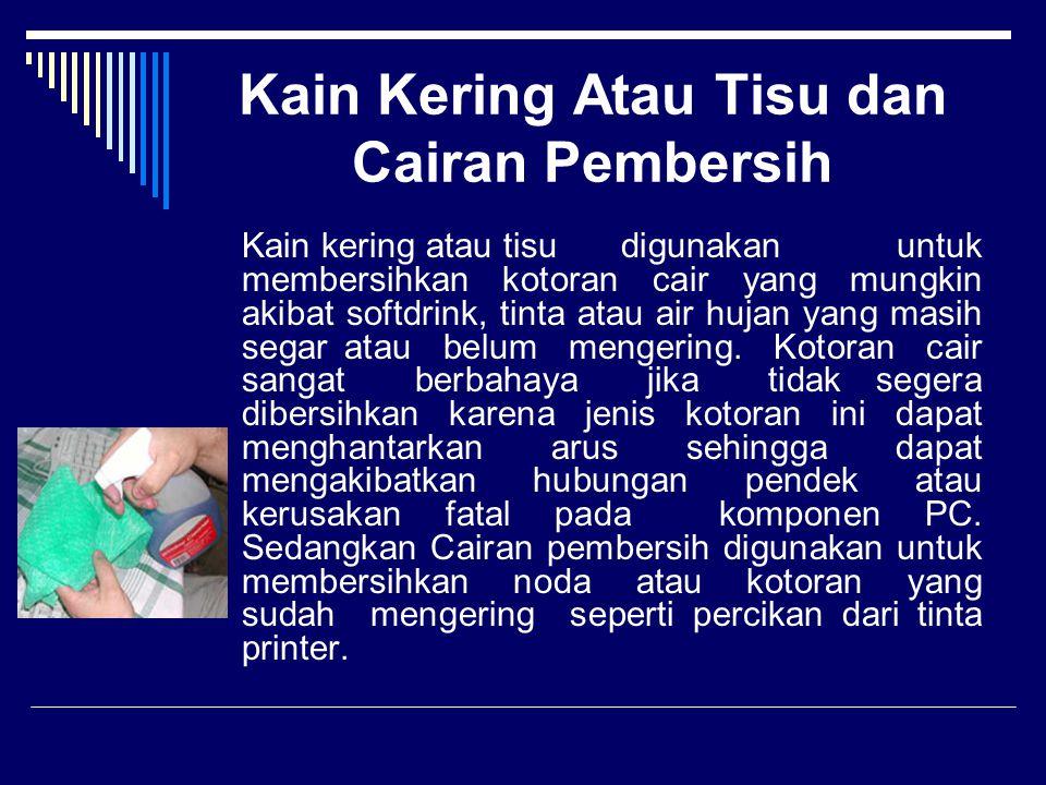 Kain Kering Atau Tisu dan Cairan Pembersih Kain kering atau tisudigunakan untuk membersihkan kotoran cair yang mungkin akibat softdrink, tinta atau ai