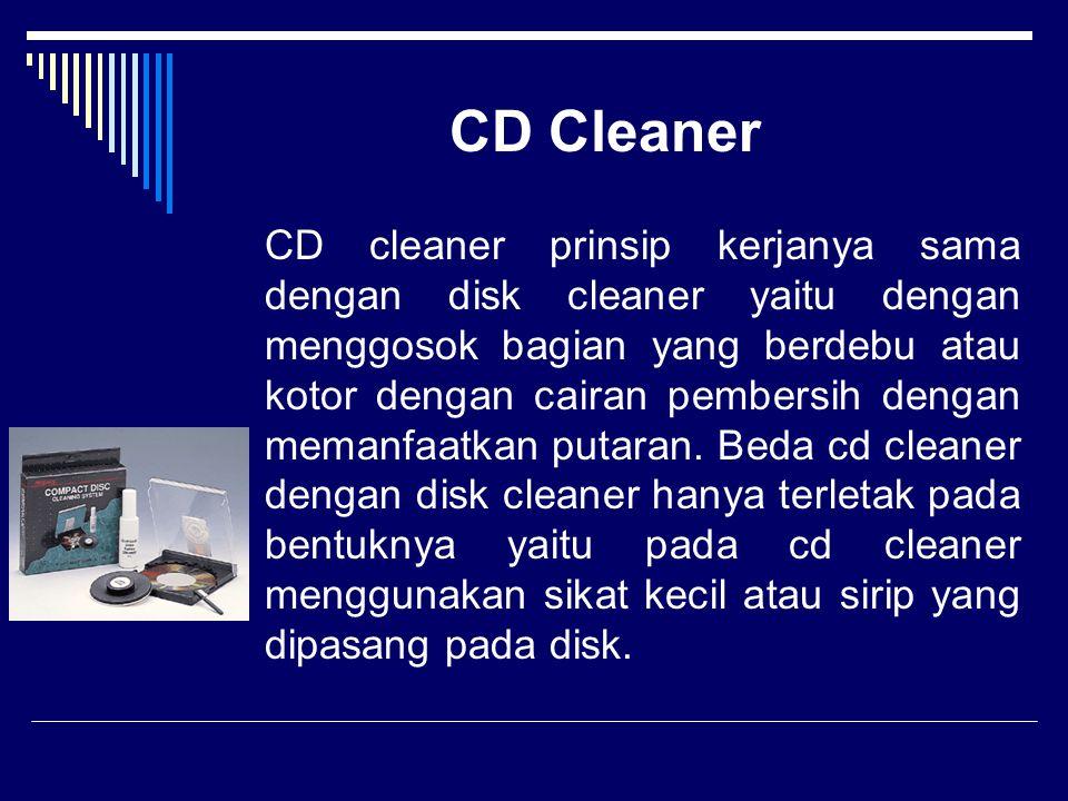 CD Cleaner CD cleaner prinsip kerjanya sama dengan disk cleaner yaitu dengan menggosok bagian yang berdebu atau kotor dengan cairan pembersih dengan m