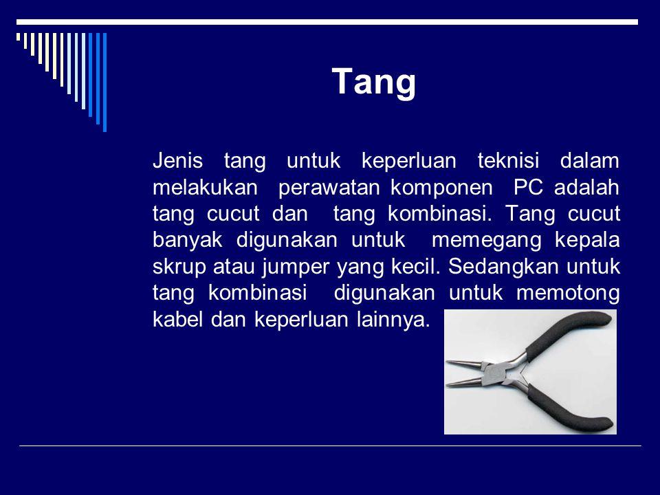 Tang Jenis tang untuk keperluan teknisi dalam melakukan perawatan komponen PC adalah tang cucut dan tang kombinasi. Tang cucut banyak digunakan untuk