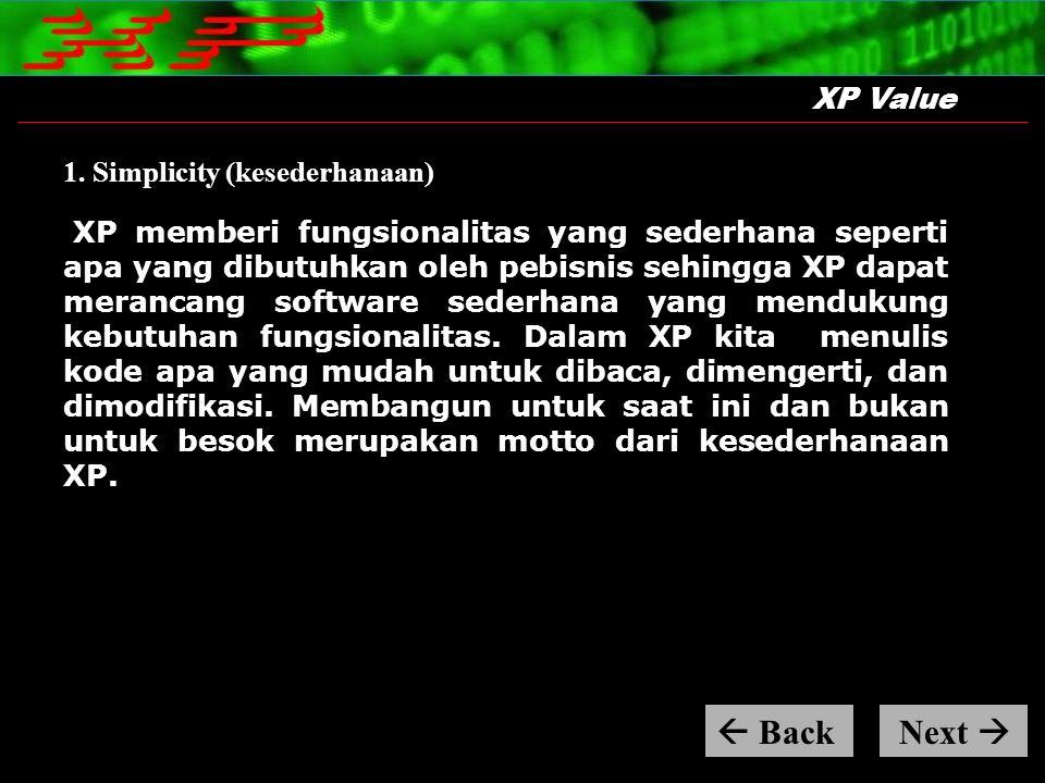 XP Value 1. Simplicity (kesederhanaan) XP memberi fungsionalitas yang sederhana seperti apa yang dibutuhkan oleh pebisnis sehingga XP dapat merancang