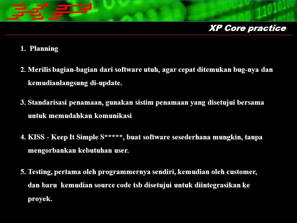 XP Core practice 1. Planning 2. Merilis bagian-bagian dari software utuh, agar cepat ditemukan bug-nya dan kemudianlangsung di-update. 3. Standarisasi