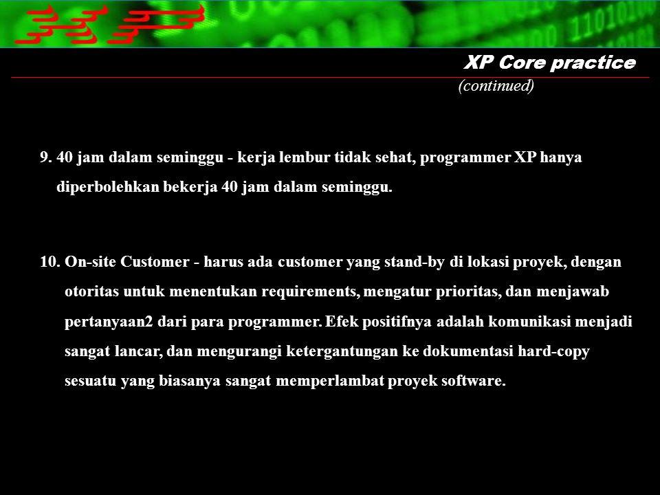 XP Core practice 10. On-site Customer - harus ada customer yang stand-by di lokasi proyek, dengan otoritas untuk menentukan requirements, mengatur pri