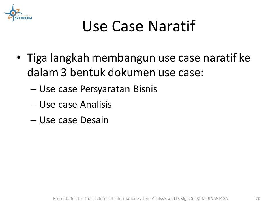 Use Case Naratif Tiga langkah membangun use case naratif ke dalam 3 bentuk dokumen use case: – Use case Persyaratan Bisnis – Use case Analisis – Use c