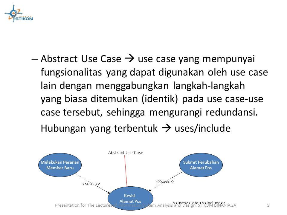 – Abstract Use Case  use case yang mempunyai fungsionalitas yang dapat digunakan oleh use case lain dengan menggabungkan langkah-langkah yang biasa d