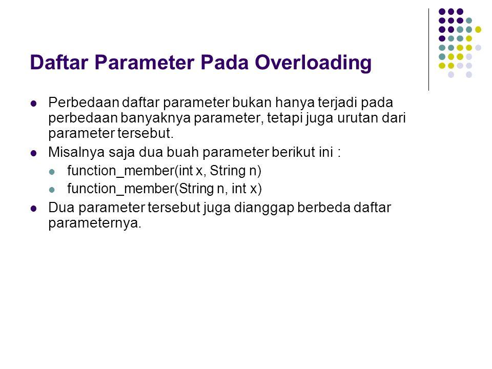 Daftar Parameter Pada Overloading Perbedaan daftar parameter bukan hanya terjadi pada perbedaan banyaknya parameter, tetapi juga urutan dari parameter