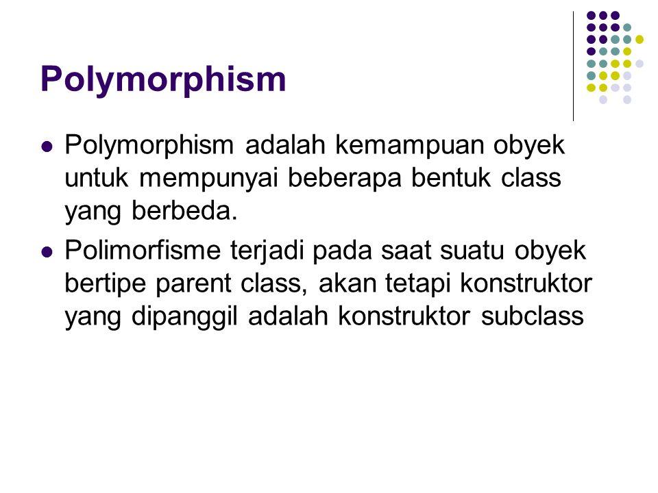 Polymorphism Polymorphism adalah kemampuan obyek untuk mempunyai beberapa bentuk class yang berbeda. Polimorfisme terjadi pada saat suatu obyek bertip