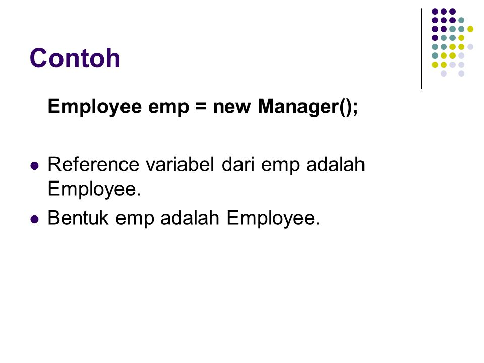 Contoh Employee emp = new Manager(); Reference variabel dari emp adalah Employee. Bentuk emp adalah Employee.