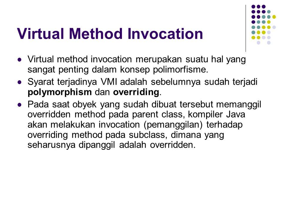Virtual Method Invocation Virtual method invocation merupakan suatu hal yang sangat penting dalam konsep polimorfisme. Syarat terjadinya VMI adalah se