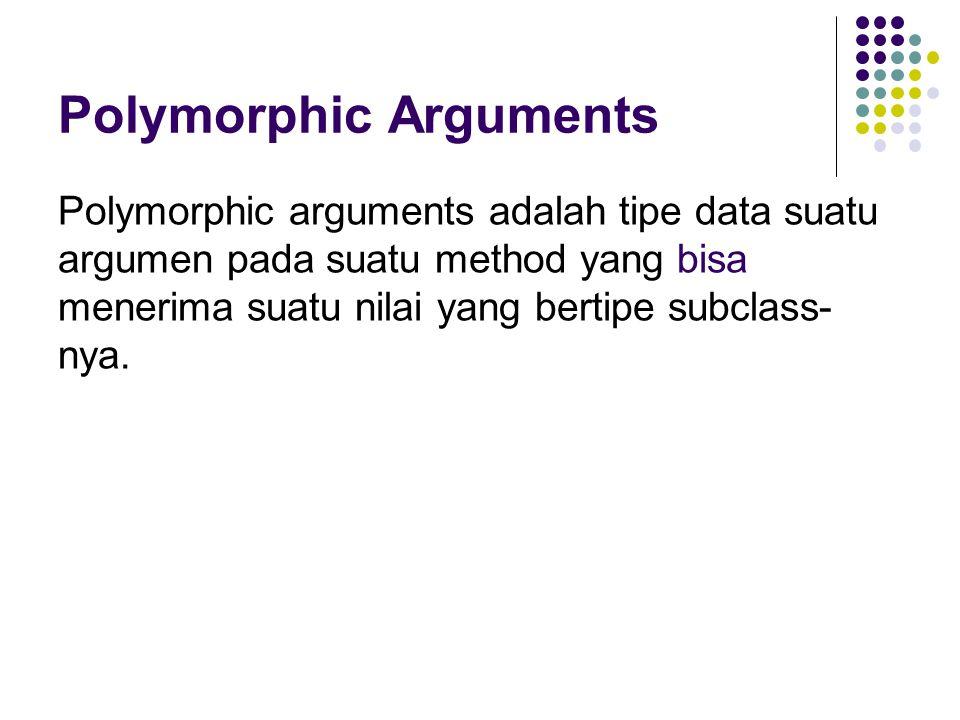 Polymorphic Arguments Polymorphic arguments adalah tipe data suatu argumen pada suatu method yang bisa menerima suatu nilai yang bertipe subclass- nya