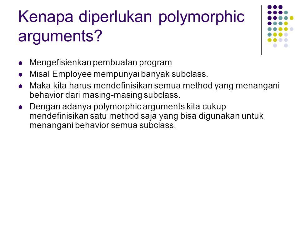 Kenapa diperlukan polymorphic arguments? Mengefisienkan pembuatan program Misal Employee mempunyai banyak subclass. Maka kita harus mendefinisikan sem