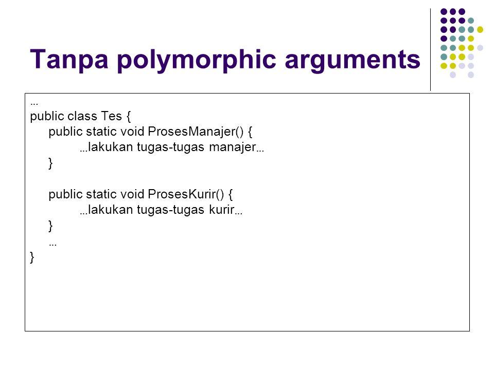 Tanpa polymorphic arguments … public class Tes { public static void ProsesManajer() { … lakukan tugas-tugas manajer … } public static void ProsesKurir