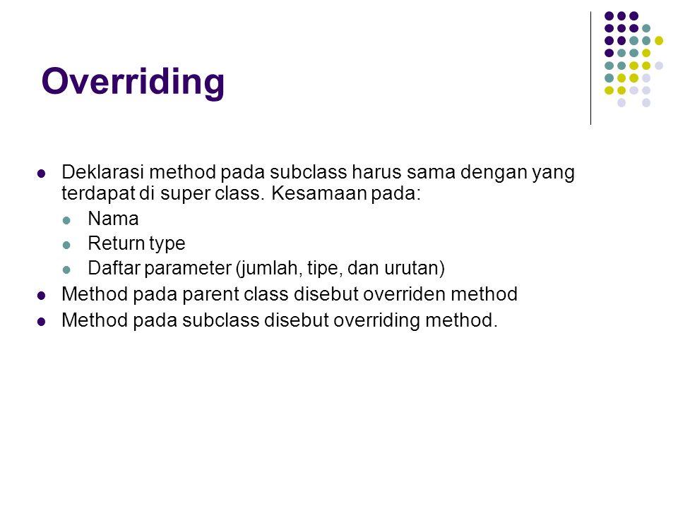 Overriding Deklarasi method pada subclass harus sama dengan yang terdapat di super class. Kesamaan pada: Nama Return type Daftar parameter (jumlah, ti