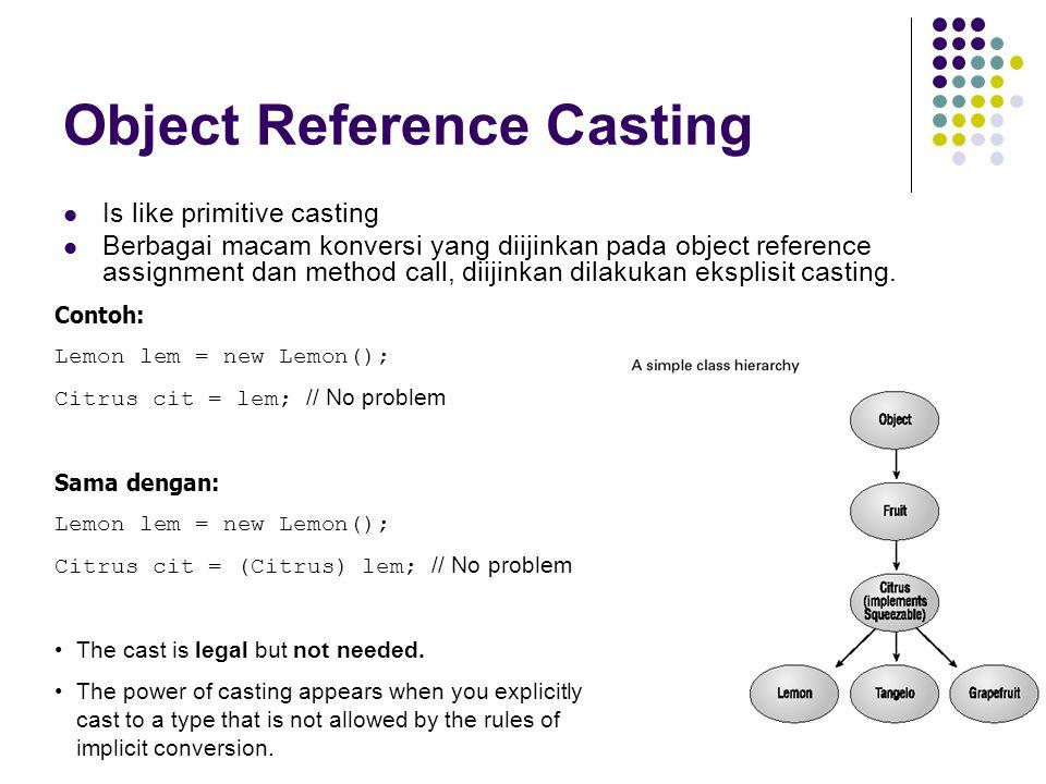 Object Reference Casting Is like primitive casting Berbagai macam konversi yang diijinkan pada object reference assignment dan method call, diijinkan