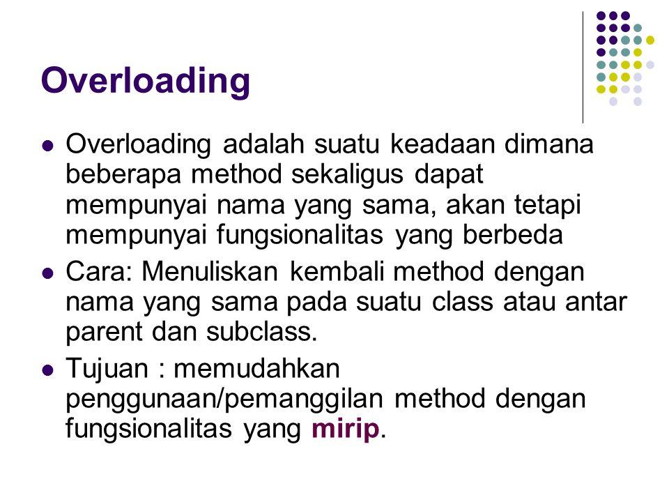 Overloading Overloading adalah suatu keadaan dimana beberapa method sekaligus dapat mempunyai nama yang sama, akan tetapi mempunyai fungsionalitas yan