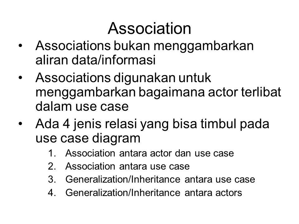 Association Associations bukan menggambarkan aliran data/informasi Associations digunakan untuk menggambarkan bagaimana actor terlibat dalam use case Ada 4 jenis relasi yang bisa timbul pada use case diagram 1.Association antara actor dan use case 2.Association antara use case 3.Generalization/Inheritance antara use case 4.Generalization/Inheritance antara actors