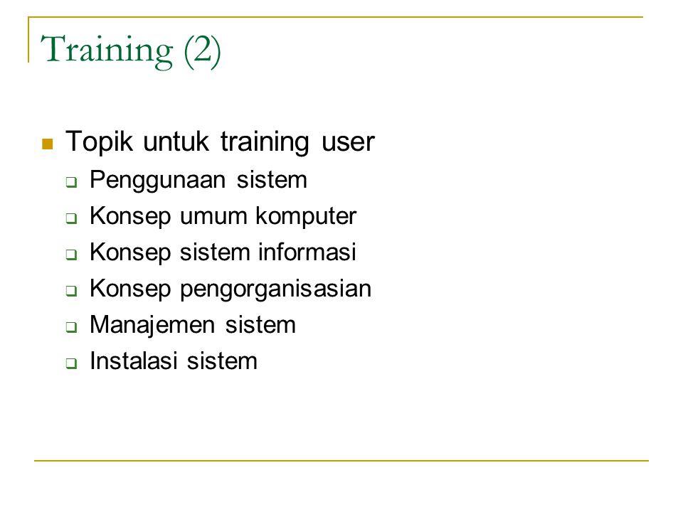 Training (2) Topik untuk training user  Penggunaan sistem  Konsep umum komputer  Konsep sistem informasi  Konsep pengorganisasian  Manajemen sist