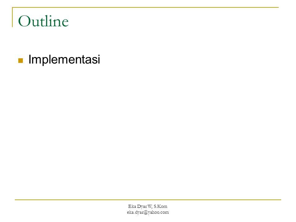 Eka Dyar W, S.Kom eka.dyar@yahoo.com Outline Implementasi