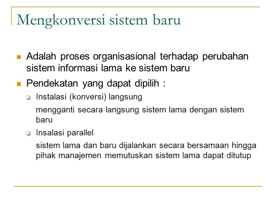 Mengkonversi sistem baru Adalah proses organisasional terhadap perubahan sistem informasi lama ke sistem baru Pendekatan yang dapat dipilih :  Instal