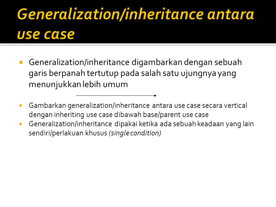  Generalization/inheritance digambarkan dengan sebuah garis berpanah tertutup pada salah satu ujungnya yang menunjukkan lebih umum  Gambarkan generalization/inheritance antara use case secara vertical dengan inheriting use case dibawah base/parent use case  Generalization/inheritance dipakai ketika ada sebuah keadaan yang lain sendiri/perlakuan khusus (single condition)