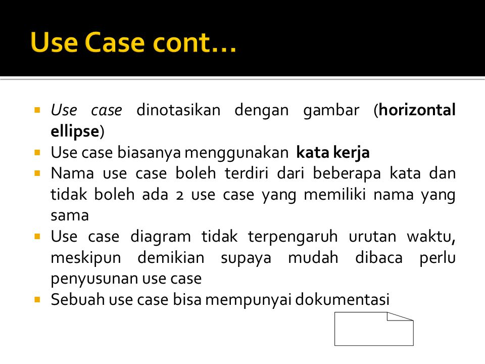  Use case dinotasikan dengan gambar (horizontal ellipse)  Use case biasanya menggunakan kata kerja  Nama use case boleh terdiri dari beberapa kata dan tidak boleh ada 2 use case yang memiliki nama yang sama  Use case diagram tidak terpengaruh urutan waktu, meskipun demikian supaya mudah dibaca perlu penyusunan use case  Sebuah use case bisa mempunyai dokumentasi