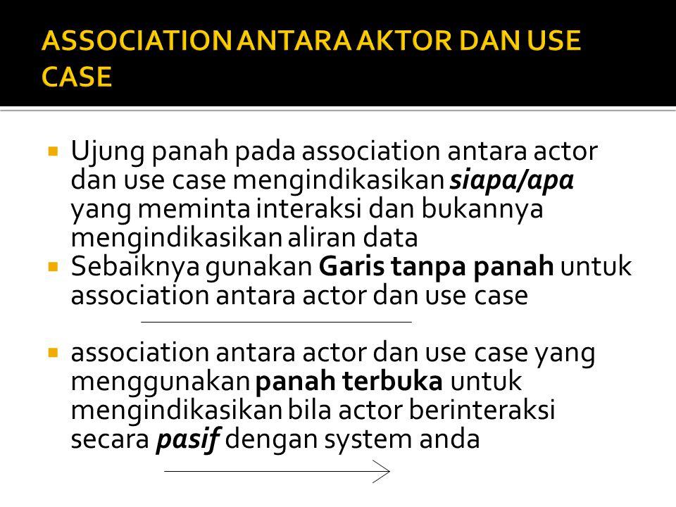  Ujung panah pada association antara actor dan use case mengindikasikan siapa/apa yang meminta interaksi dan bukannya mengindikasikan aliran data  Sebaiknya gunakan Garis tanpa panah untuk association antara actor dan use case  association antara actor dan use case yang menggunakan panah terbuka untuk mengindikasikan bila actor berinteraksi secara pasif dengan system anda