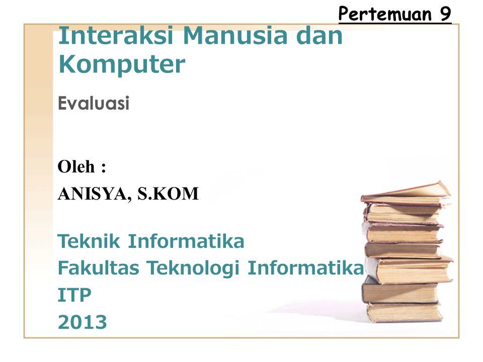 Interaksi Manusia dan Komputer Evaluasi Oleh : ANISYA, S.KOM Teknik Informatika Fakultas Teknologi Informatika ITP 2013 Pertemuan 9