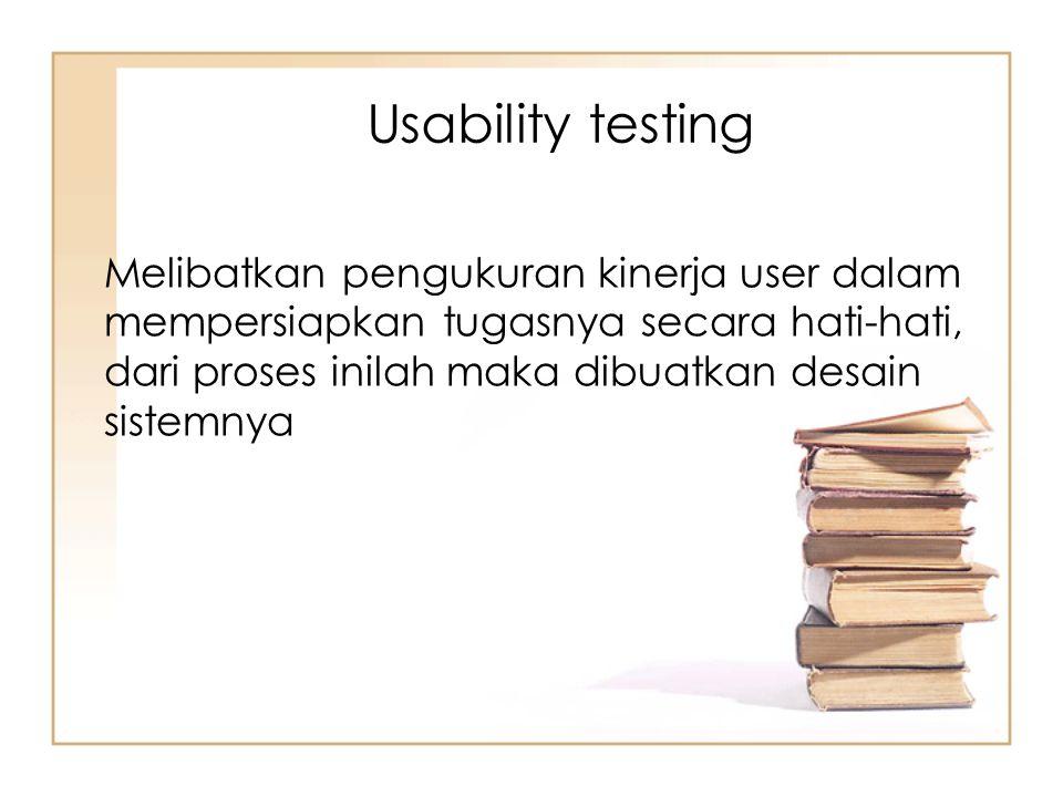 Melibatkan pengukuran kinerja user dalam mempersiapkan tugasnya secara hati-hati, dari proses inilah maka dibuatkan desain sistemnya Usability testing