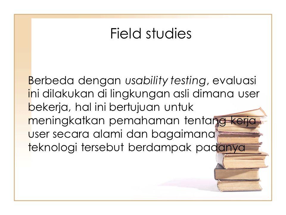 Berbeda dengan usability testing, evaluasi ini dilakukan di lingkungan asli dimana user bekerja, hal ini bertujuan untuk meningkatkan pemahaman tentan