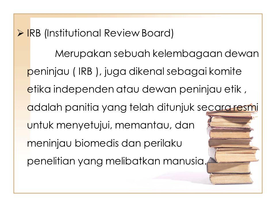  IRB (Institutional Review Board) Merupakan sebuah kelembagaan dewan peninjau ( IRB ), juga dikenal sebagai komite etika independen atau dewan peninj