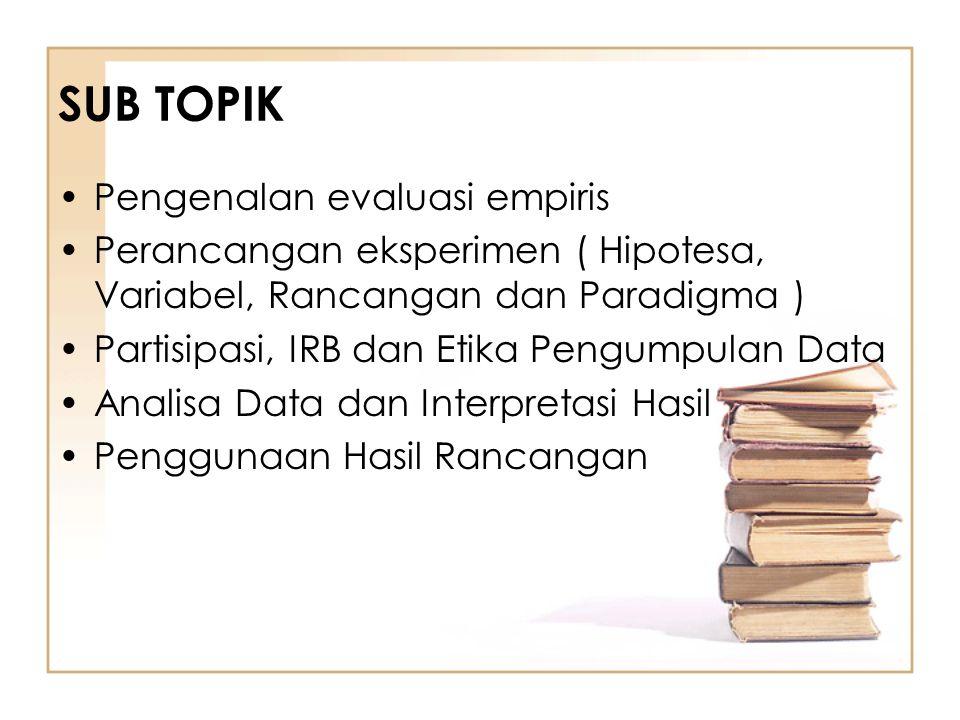 SUB TOPIK Pengenalan evaluasi empiris Perancangan eksperimen ( Hipotesa, Variabel, Rancangan dan Paradigma ) Partisipasi, IRB dan Etika Pengumpulan Da