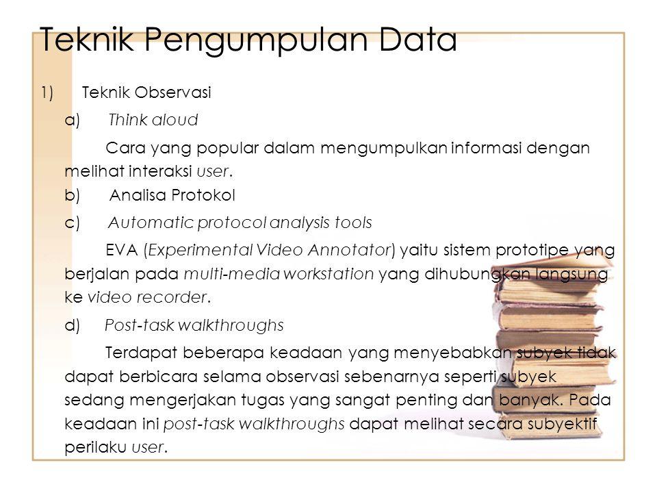 1) Teknik Observasi a) Think aloud Cara yang popular dalam mengumpulkan informasi dengan melihat interaksi user. b) Analisa Protokol c) Automatic prot