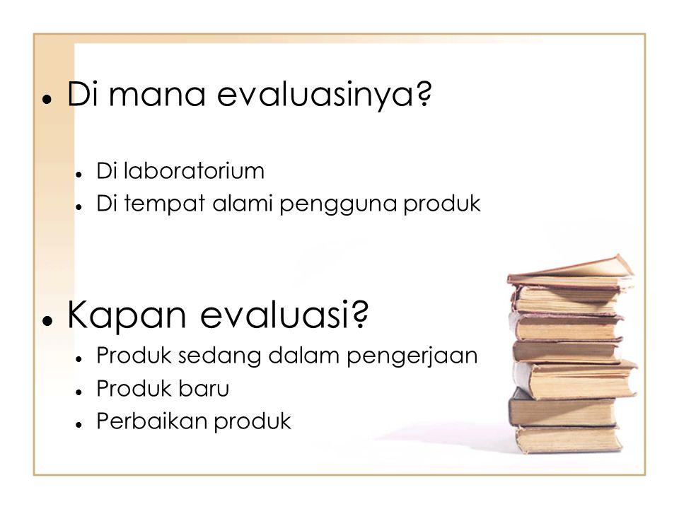Di mana evaluasinya? Di laboratorium Di tempat alami pengguna produk Kapan evaluasi? Produk sedang dalam pengerjaan Produk baru Perbaikan produk