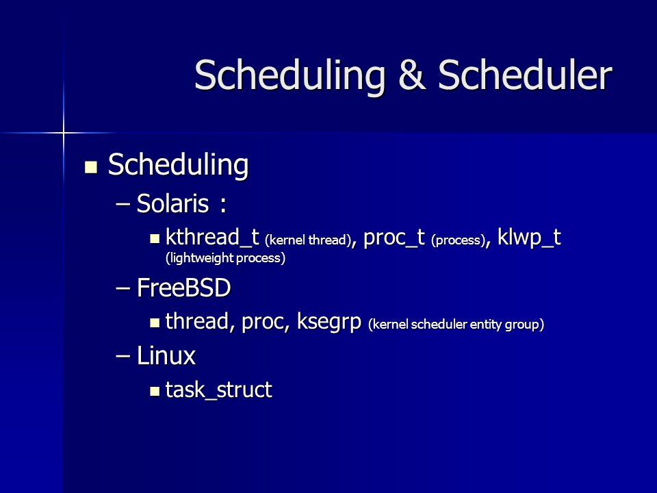 Scheduling & Scheduler Scheduling Scheduling –Solaris : kthread_t (kernel thread), proc_t (process), klwp_t (lightweight process) kthread_t (kernel th