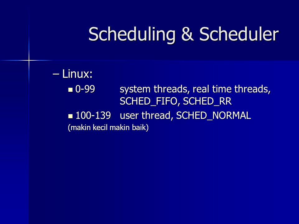 Scheduling & Scheduler –Linux: 0-99 system threads, real time threads, SCHED_FIFO, SCHED_RR 0-99 system threads, real time threads, SCHED_FIFO, SCHED_RR 100-139user thread, SCHED_NORMAL 100-139user thread, SCHED_NORMAL (makin kecil makin baik)